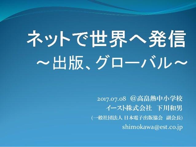 2017.07.08 @高畠熱中小学校 イースト株式会社 下川和男 (一般社団法人 日本電子出版協会 副会長) shimokawa@est.co.jp ~出版、グローバル~