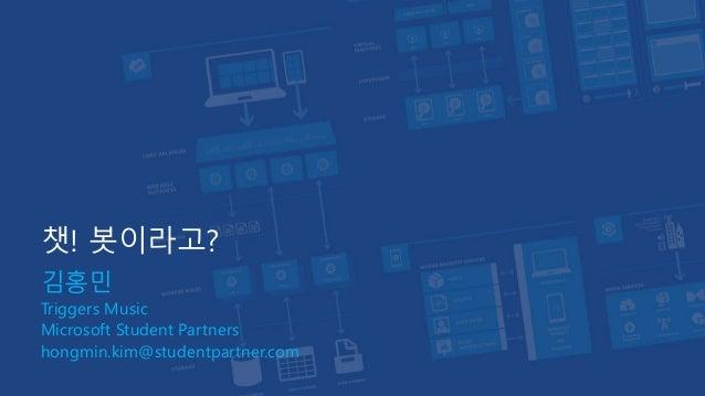 챗! 봇이라고? 김홍민 Triggers Music Microsoft Student Partners hongmin.kim@studentpartner.com