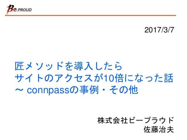 匠メソッドを導入したら サイトのアクセスが10倍になった話 〜 connpassの事例・その他 株式会社ビープラウド 佐藤治夫 2017/3/7