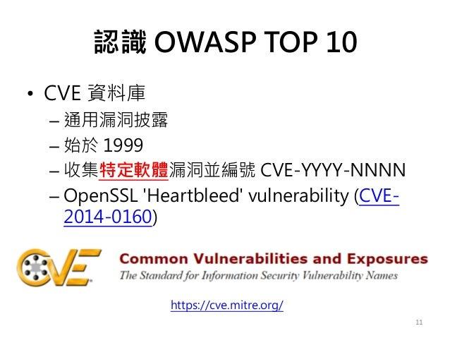 認識 OWASP TOP 10 • CVE 資料庫 – 通用漏洞披露 – 始於 1999 – 收集特定軟體漏洞並編號 CVE-YYYY-NNNN – OpenSSL 'Heartbleed' vulnerability (CVE- 2014-0...