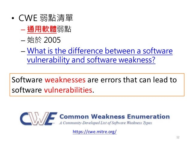 • CWE 弱點清單 – 通用軟體弱點 – 始於 2005 – What is the difference between a software vulnerability and software weakness? 12 https://...