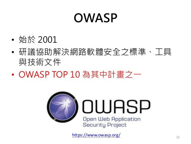 OWASP • 始於 2001 • 研議協助解決網路軟體安全之標準、工具 與技術文件 • OWASP TOP 10 為其中計畫之一 13 https://www.owasp.org/