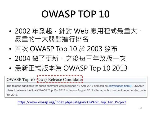 OWASP TOP 10 • 2002 年發起,針對 Web 應用程式最重大、 嚴重的十大弱點進行排名 • 首次 OWASP Top 10 於 2003 發布 • 2004 做了更新,之後每三年改版一次 • 最新正式版本為 OWASP Top ...