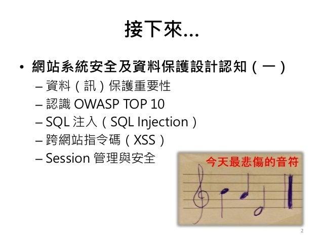 接下來… • 網站系統安全及資料保護設計認知(一) – 資料(訊)保護重要性 – 認識 OWASP TOP 10 – SQL 注入(SQL Injection) – 跨網站指令碼(XSS) – Session 管理與安全 2