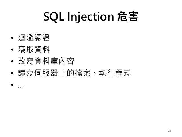 SQL Injection 危害 • 迴避認證 • 竊取資料 • 改寫資料庫內容 • 讀寫伺服器上的檔案、執行程式 • … 22