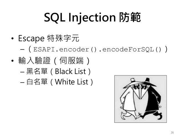 • Escape 特殊字元 – (ESAPI.encoder().encodeForSQL()) • 輸入驗證(伺服端) – 黑名單(Black List) – 白名單(White List) 26 SQL Injection 防範