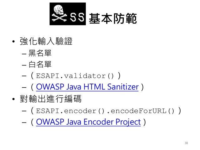 XSS 基本防範 • 強化輸入驗證 – 黑名單 – 白名單 – (ESAPI.validator()) – (OWASP Java HTML Sanitizer) • 對輸出進行編碼 – (ESAPI.encoder().encodeForUR...