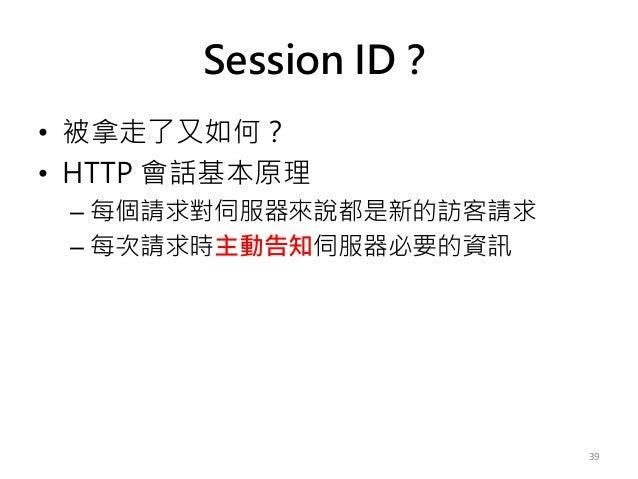 Session ID? • 被拿走了又如何? • HTTP 會話基本原理 – 每個請求對伺服器來說都是新的訪客請求 – 每次請求時主動告知伺服器必要的資訊 39