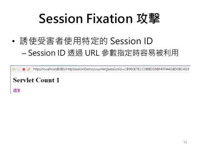 Session Fixation 攻擊 • 誘使受害者使用特定的 Session ID – Session ID 透過 URL 參數指定時容易被利用 52