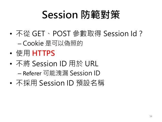 Session 防範對策 • 不從 GET、POST 參數取得 Session Id? – Cookie 是可以偽照的 • 使用 HTTPS • 不將 Session ID 用於 URL – Referer 可能洩漏 Session ID • ...