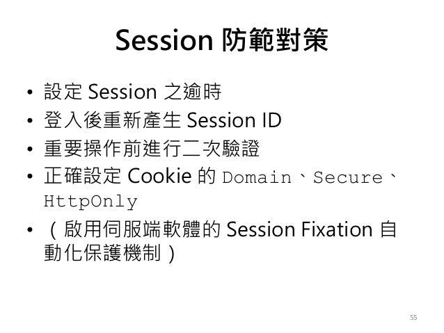 Session 防範對策 • 設定 Session 之逾時 • 登入後重新產生 Session ID • 重要操作前進行二次驗證 • 正確設定 Cookie 的 Domain、Secure、 HttpOnly • (啟用伺服端軟體的 Sessi...