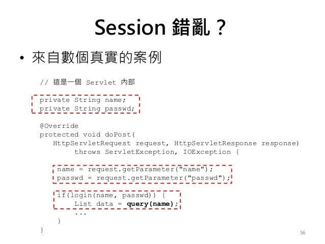 Session 錯亂? • 來自數個真實的案例 56 // 這是一個 Servlet 內部 private String name; private String passwd; @Override protected void doPost(...