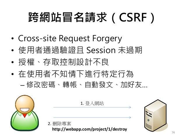 跨網站冒名請求(CSRF) • Cross-site Request Forgery • 使用者通過驗證且 Session 未過期 • 授權、存取控制設計不良 • 在使用者不知情下進行特定行為 – 修改密碼、轉帳、自動發文、加好友… 74 1....