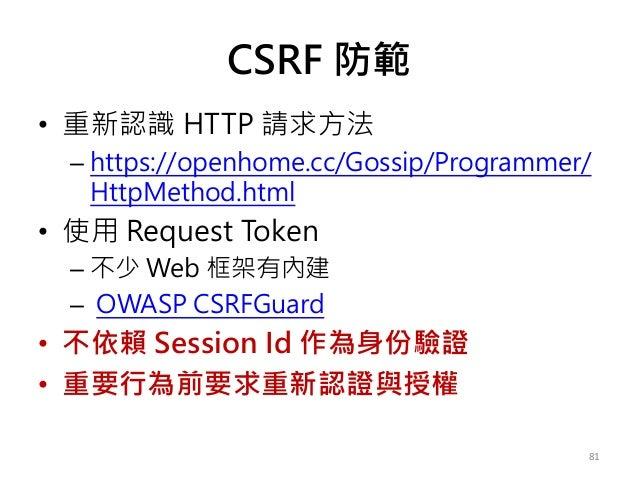 CSRF 防範 • 重新認識 HTTP 請求方法 – https://openhome.cc/Gossip/Programmer/ HttpMethod.html • 使用 Request Token – 不少 Web 框架有內建 – OWAS...