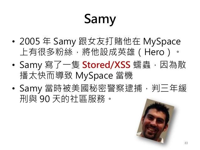 Samy • 2005 年 Samy 跟女友打賭他在 MySpace 上有很多粉絲,將他設成英雄(Hero)。 • Samy 寫了一隻 Stored/XSS 蠕蟲,因為散 播太快而導致 MySpace 當機 • Samy 當時被美國秘密警察逮捕...