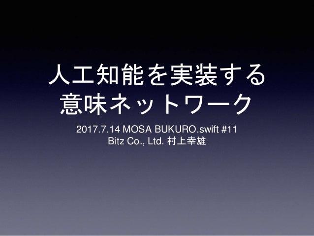 人工知能を実装する 意味ネットワーク 2017.7.14 MOSA BUKURO.swift #11 Bitz Co., Ltd. 村上幸雄