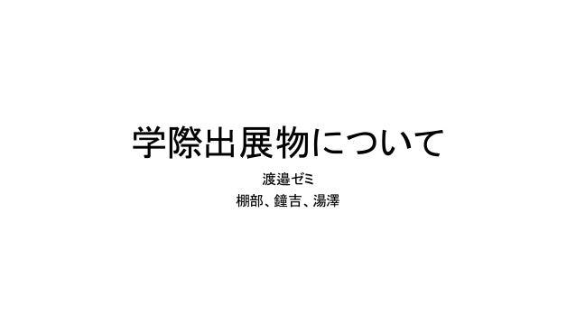 学際出展物について 渡邉ゼミ 棚部、鐘吉、湯澤