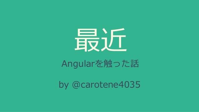 最近 Angularを触った話 by @carotene4035
