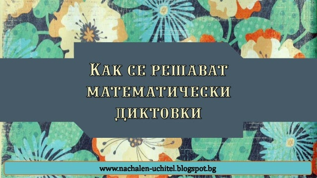 Математическите диктовки са задачи, които са записани с кратки изречения и децата трябва да разгадаят написаното и да съст...