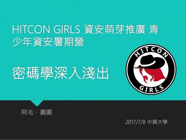 HITCON GIRLS 資安萌芽推廣 青 少年資安暑期營 密碼學深入淺出 阿毛、圓圓 2017/7/8 中興大學