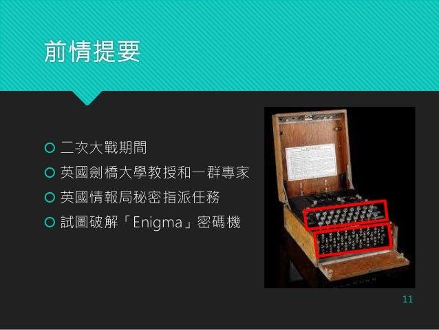 前情提要  二次大戰期間  英國劍橋大學教授和一群專家  英國情報局秘密指派任務  試圖破解「Enigma」密碼機 11
