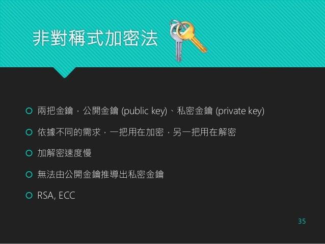 非對稱式加密法  兩把金鑰,公開金鑰 (public key)、私密金鑰 (private key)  依據不同的需求,一把用在加密,另一把用在解密  加解密速度慢  無法由公開金鑰推導出私密金鑰  RSA, ECC 35