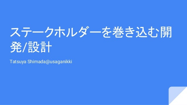 ステークホルダーを巻き込む開 発/設計 Tatsuya Shimada@usaganikki