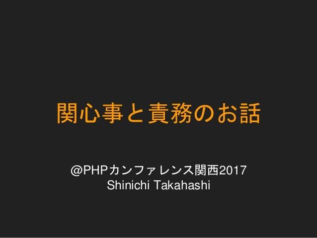 関心事と責務のお話 @PHPカンファレンス関西2017 Shinichi Takahashi