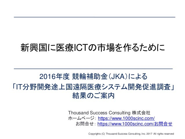 Copyrights (C) Thousand Success Consulting, Inc. 2017 All rights reserved 新興国に医療ICTの市場を作るために 2016年度 競輪補助金(JKA)による 「IT分野開発途...