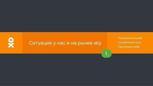 Развлекательная социальная сеть Одноклассники № Ситуация у нас и на рынке игр 1.
