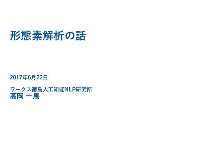 形態素解析の話 2017年6月22日 ワークス徳島人工知能NLP研究所 高岡 一馬