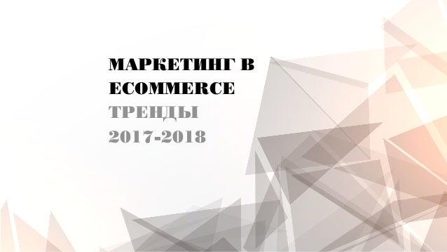 МАРКЕТИНГ В ECOMMERCE ТРЕНДЫ 2017-2018