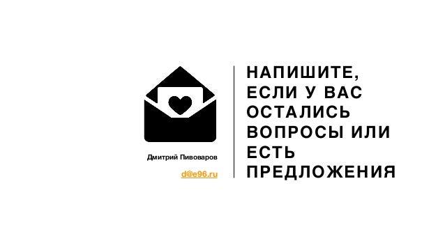 d@e96.ru Дмитрий Пивоваров НАПИШИТЕ, ЕСЛИ У ВАС ОСТАЛИСЬ ВОПРОСЫ ИЛИ ЕСТЬ ПРЕДЛОЖЕНИЯ