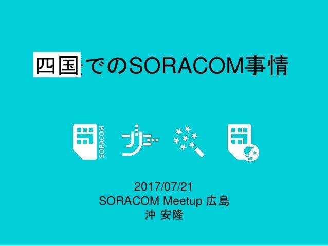 愛媛でのSORACOM事情 2017/07/21 SORACOM Meetup 広島 沖 安隆 四国