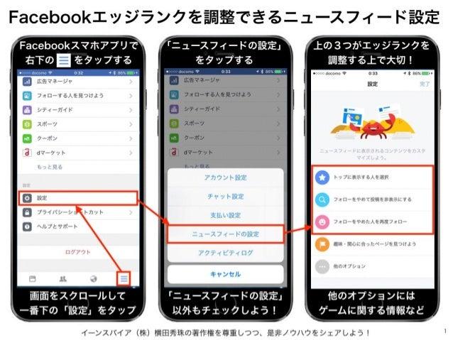 イーンスパイア(株)横田秀珠の著作権を尊重しつつ、是非ノウハウをシェアしよう! 1 Facebookエッジランクを調整できるニュースフィード設定 Facebookスマホアプリで 右下のをタップする 画面をスクロールして 一番下の「設定」をタ...