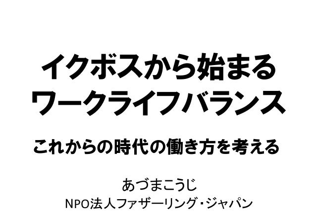 イクボスから始まる ワークライフバランス あづまこうじ   NPO法人ファザーリング・ジャパン   これからの時代の働き方を考える