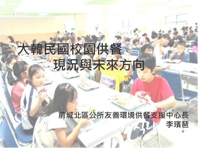 大韓民國校園供餐 現況與未來方向 前城北區公所友善環境供餐支援中心長 李璸琶