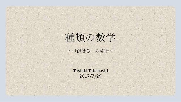 種類の数学 Toshiki Takahashi 2017/7/29 ~「混ぜる」の算術~