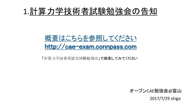 1.計算力学技術者試験勉強会の告知 概要はこちらを参照してください http://cae-exam.connpass.com 「計算力学技術者認定試験勉強会」で検索してみてください 2017/7/29 shige オープンCAE勉強会@富山