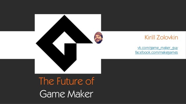 The Future of Game Maker Kirill Zolovkin vk.com/game_maker_guy facebook.com/makegames