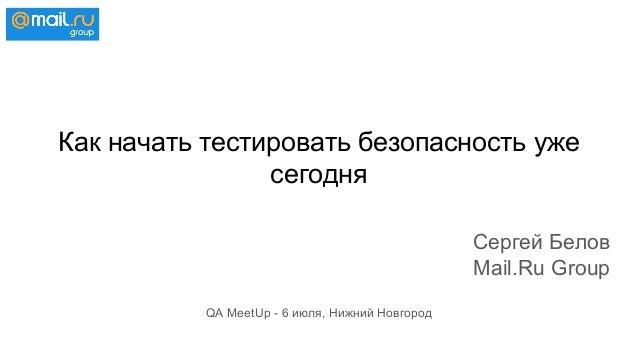 Как начать тестировать безопасность уже сегодня Сергей Белов Mail.Ru Group QA MeetUp - 6 июля, Нижний Новгород