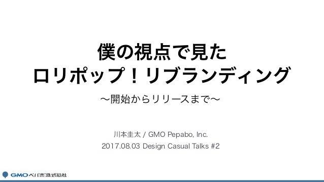 ~開始からリリースまで~ 川本圭太 / GMO Pepabo, Inc. 2017.08.03 Design Casual Talks #2 僕の視点で見た ロリポップ!リブランディング