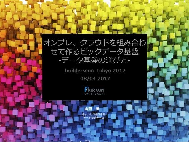 オンプレ、クラウドを組み合わ せて作るビックデータ基盤 -データ基盤の選び方- builderscon tokyo 2017 08/04 2017 山田 雄 ネットビジネス本部 データ基盤チーム