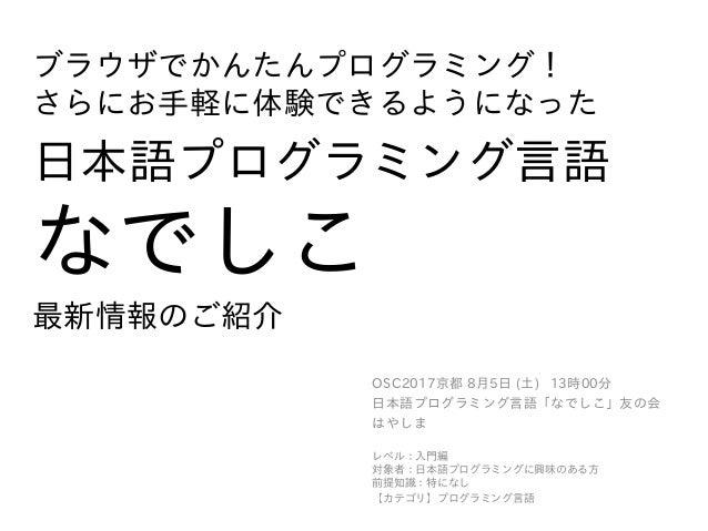ブラウザでかんたんプログラミング! さらにお手軽に体験できるようになった 日本語プログラミング言語 なでしこ 最新情報のご紹介 OSC2017京都 8月5日 (土) 13時00分 日本語プログラミング言語「なでしこ」友の会 はやしま レベル:入...