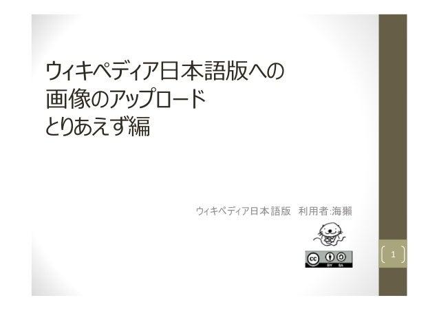 ウィキペディア日本語版への 画像のアップロード とりあえず編 ウィキペディア日本語版 利用者:海獺 1