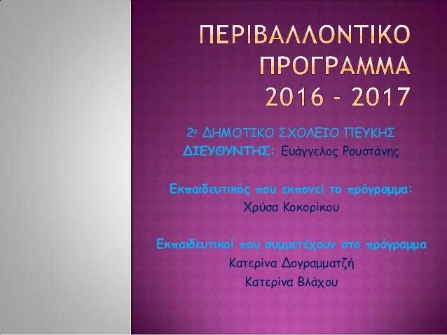 2ο ΔΗΜΟΤΙΚΟ ΣΧΟΛΕΙΟ ΠΕΥΚΗΣ ΔΙΕΥΘΥΝΤΗΣ: Ευάγγελος Ρουστάνης Εκπαιδευτικός που εκπονεί το πρόγραμμα: Χρύσα Κοκορίκου Εκπαιδε...