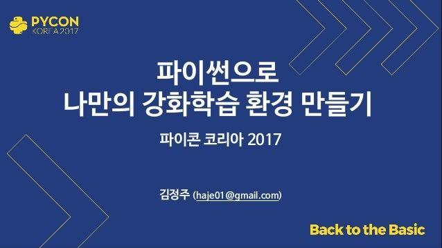파이썬으로   나만의 강화학습 환경 만들기 파이콘 코리아 2017 김정주 (haje01@gmail.com)