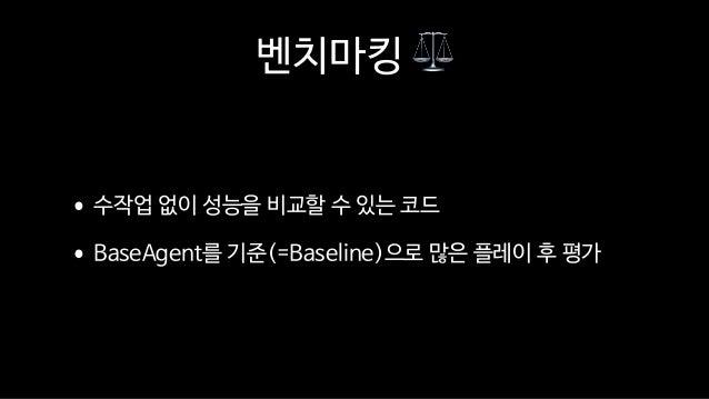 벤치마킹 ⚖ •수작업 없이 성능을 비교할 수 있는 코드  •BaseAgent를 기준(=Baseline)으로 많은 플레이 후 평가