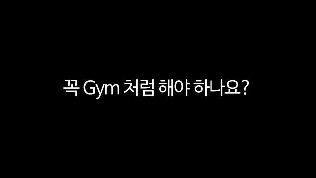 꼭 Gym 처럼 해야 하나요?