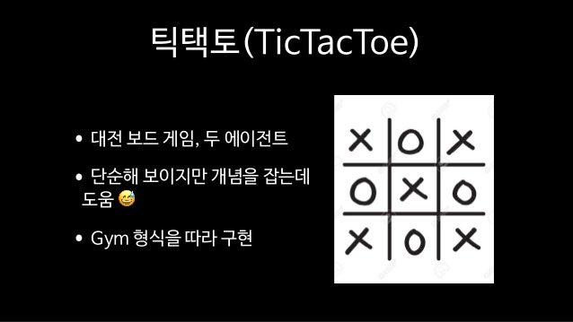 틱택토(TicTacToe) •대전 보드 게임, 두 에이전트  •단순해 보이지만 개념을 잡는데 도움 😅  •Gym 형식을 따라 구현